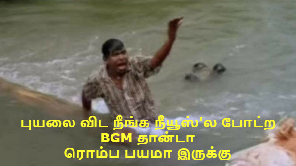 #Nivar அடேய்களா.. புயலை விட நீங்க நியூஸ்ல போட்ற BGM தான்டா ரொம்ப பயமா இருக்கு!